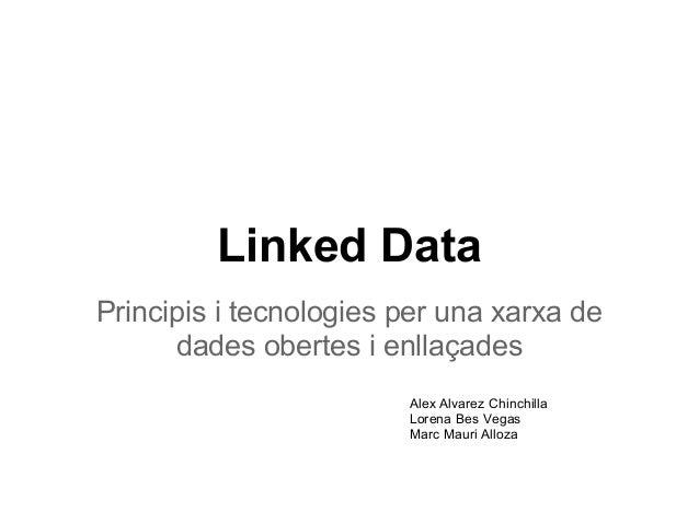 Linked DataPrincipis i tecnologies per una xarxa de      dades obertes i enllaçades                        Alex Alvarez Ch...