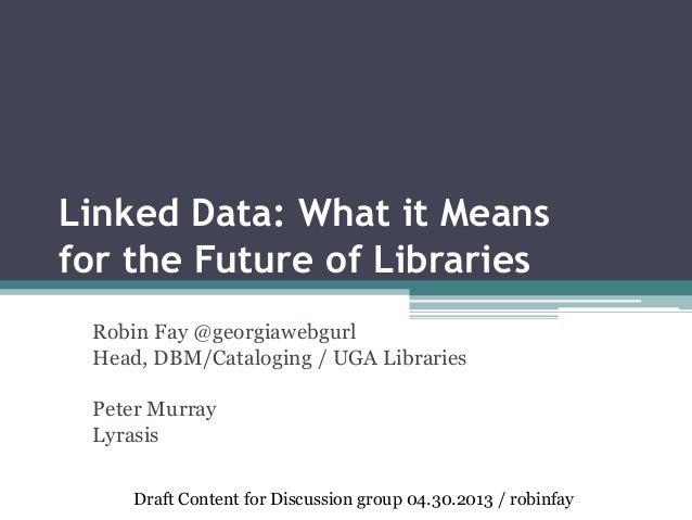 Linked Data: What it Meansfor the Future of LibrariesRobin Fay @georgiawebgurlHead, DBM/Cataloging / UGA LibrariesPeter Mu...