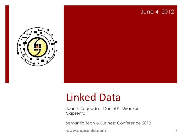 June 4, 2012Linked DataJuan F. Sequeda – Daniel P. MirankerCapsentaSemantic Tech & Business Conference 2012www.capsenta.co...