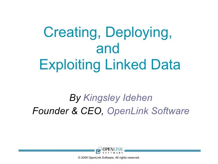 Creating, Deploying,  and  Exploiting Linked Data By  Kingsley Idehen Founder & CEO,  OpenLink Software © 2008 OpenLink So...