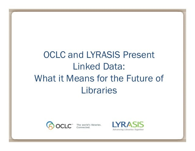 May 2, 2013OCLC and LYRASIS PresentLinked Data:What it Means for the Future ofLibraries