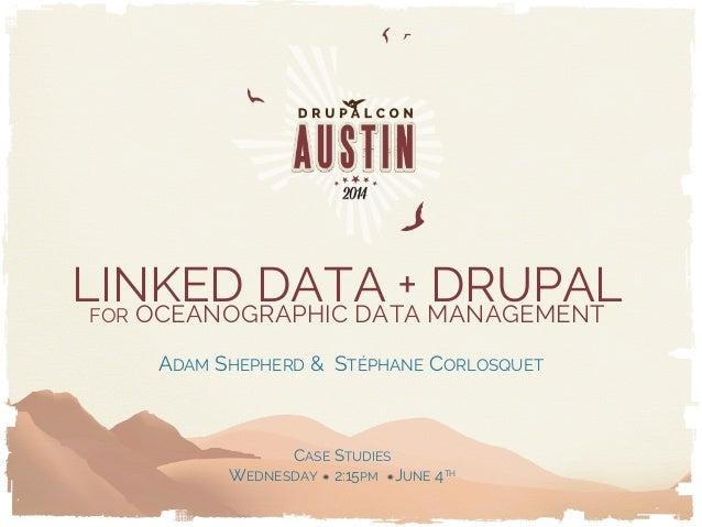 LINKED DATA + DRUPALFOR OCEANOGRAPHIC DATA MANAGEMENT ADAM SHEPHERD & STÉPHANE CORLOSQUET CASE STUDIES WEDNESDAY 2:15PM JU...