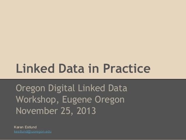 Linked Data in Practice Oregon Digital Linked Data Workshop, Eugene Oregon November 25, 2013 Karen Estlund kestlund@uorego...