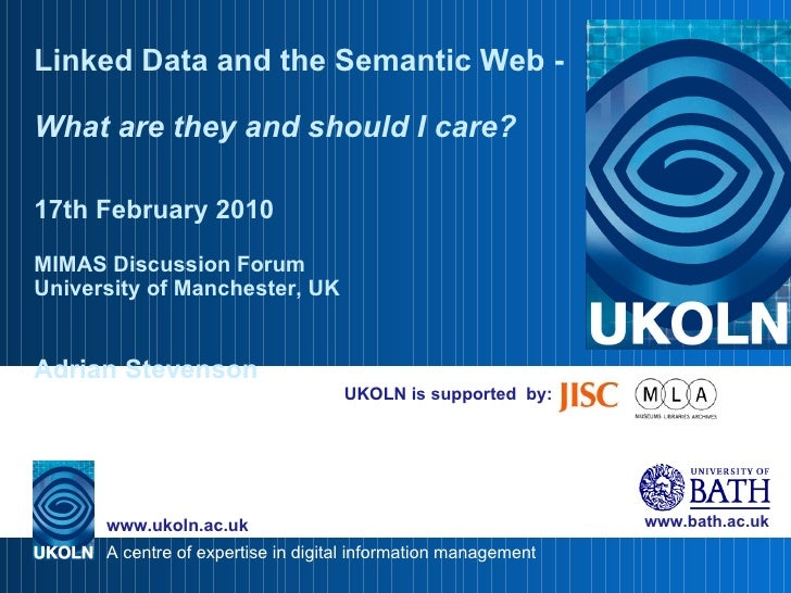 UKOLN is supported  by: Linked Data and the Semantic Web -  What are they and should I care? 17th February 2010 MIMAS Disc...