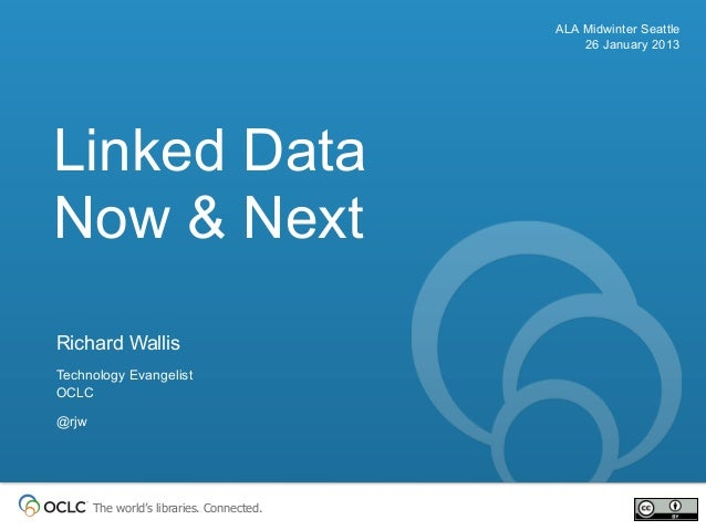 ALA Midwinter Seattle                                               26 January 2013Linked DataNow & NextRichard WallisTech...