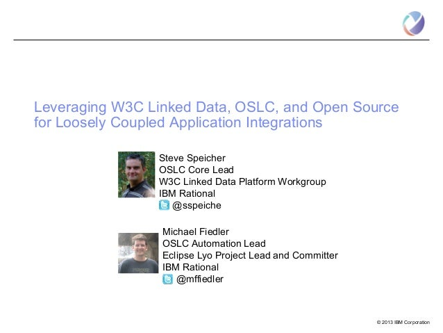Leveraging W3C Linked Data, OSLC, and Open Sourcefor Loosely Coupled Application Integrations                Steve Speiche...
