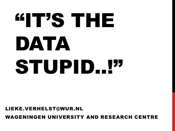 """IT'S THE  DATA  STUPID..!""LIEKE.VERHELST@WUR.NLWAGENINGEN UNIVERSITY AND RESEARCH CENTRE"