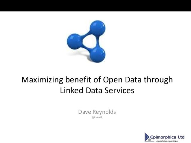 Maximizing benefit of Open Data through Linked Data Services Dave Reynolds @der42