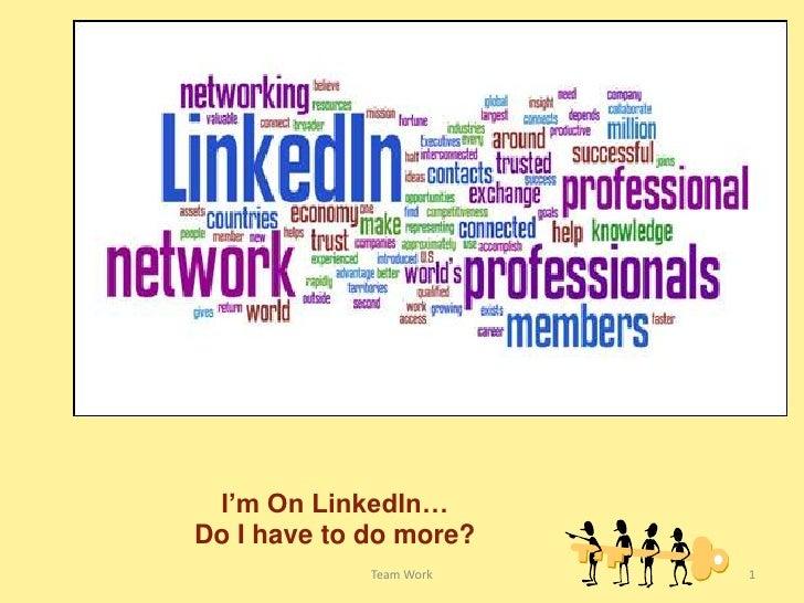 Team Work<br />1<br />I'm On LinkedIn…Do I have to do more?<br />