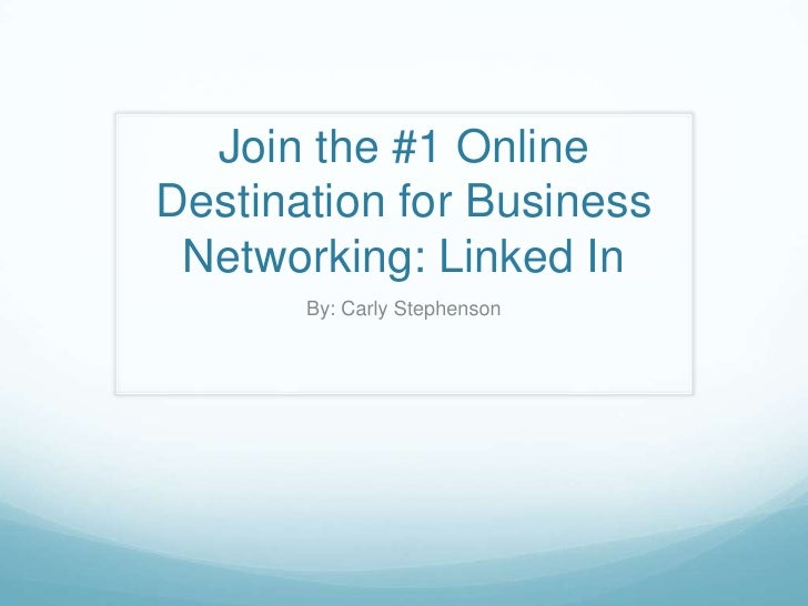 Join the #1 Online Destination for Business Networking: Linked In<br />By: Carly Stephenson<br />