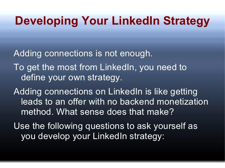 Developing Your LinkedIn Strategy <ul>Adding connections is not enough. To get the most from LinkedIn, you need to define ...