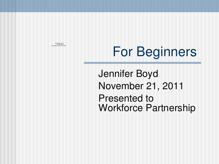 For Beginners  Jennifer Boyd November 21, 2011 Presented to Workforce Partnership