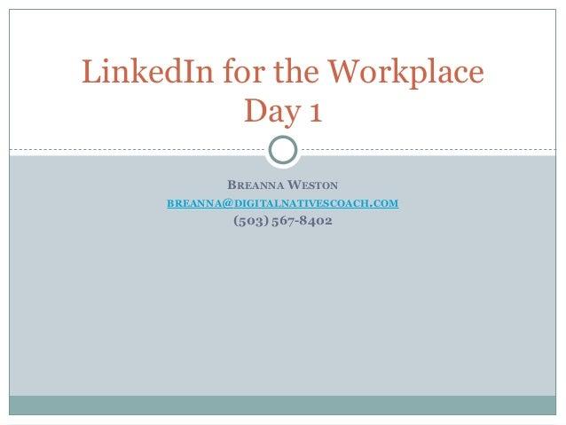 BREANNA WESTON BREANNA@DIGITALNATIVESCOACH.COM (503) 567-8402 LinkedIn for the Workplace Day 1