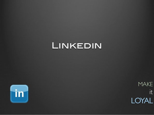 Linkedin!              MAKE                   it            LOYAL