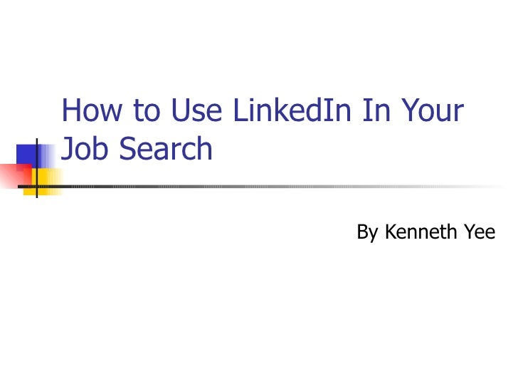 How to Use LinkedIn In Your Job Search                     By Kenneth Yee
