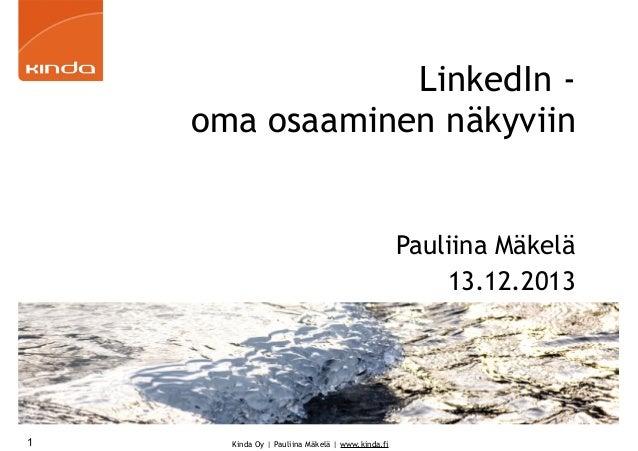 LinkedIn oma osaaminen näkyviin  Pauliina Mäkelä 13.12.2013  1  Kinda Oy | Pauliina Mäkelä | www.kinda.fi