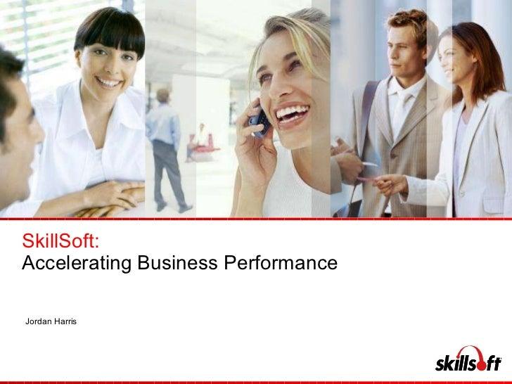 SkillSoft: Accelerating Business Performance  Jordan Harris