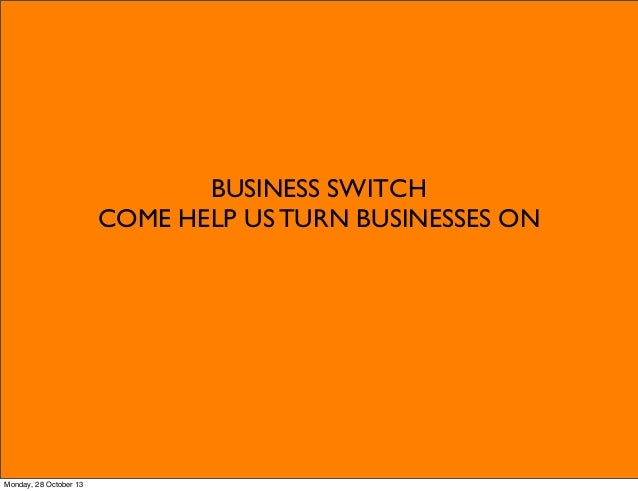 BUSINESS SWITCH COME HELP US TURN BUSINESSES ON  Monday, 28 October 13