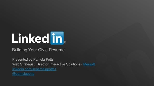 Building Your Civic Resume Presented by Pamela Potts Web Strategist, Director Interactive Solutions - Mersoft linkedin.com...