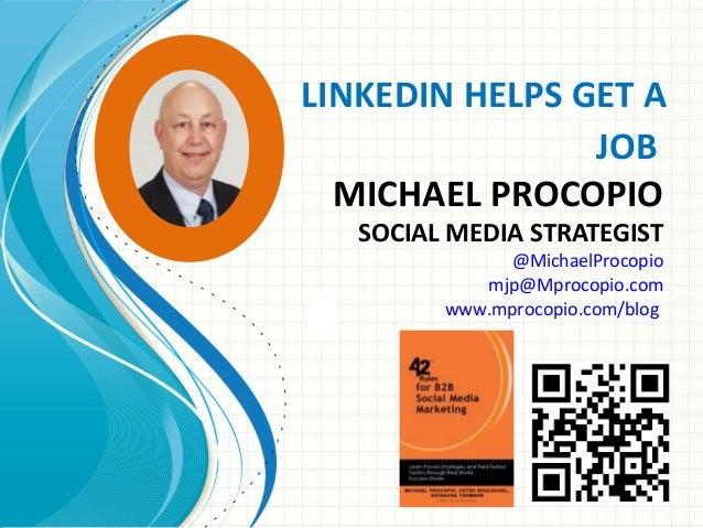 LINKEDIN HELPS GET A JOB MICHAEL PROCOPIO SOCIAL MEDIA STRATEGIST @MichaelProcopio mjp@Mprocopio.com www.mprocopio.com/blog