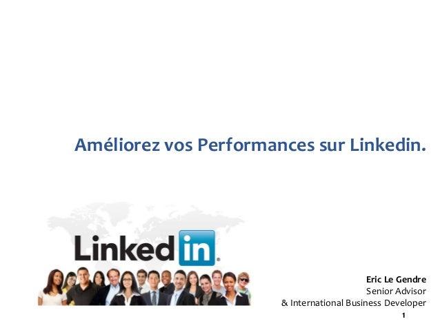1 Améliorez vos Performances sur Linkedin. Eric Le Gendre Senior Advisor & International Business Developer