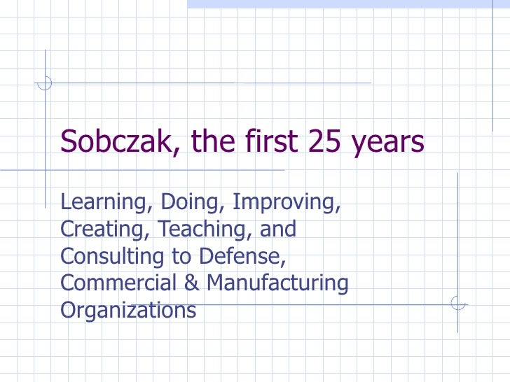 Sobczak, the first 25 years Learning, Doing, Improving, Creating, Teaching, and Consulting to Defense, Commercial & Manufa...