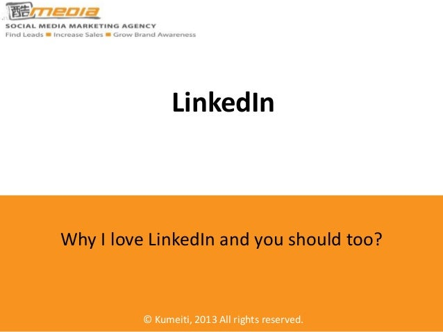 LinkedIn  Why I love LinkedIn and you should too?  © Kumeiti, 2013 All rights reserved.