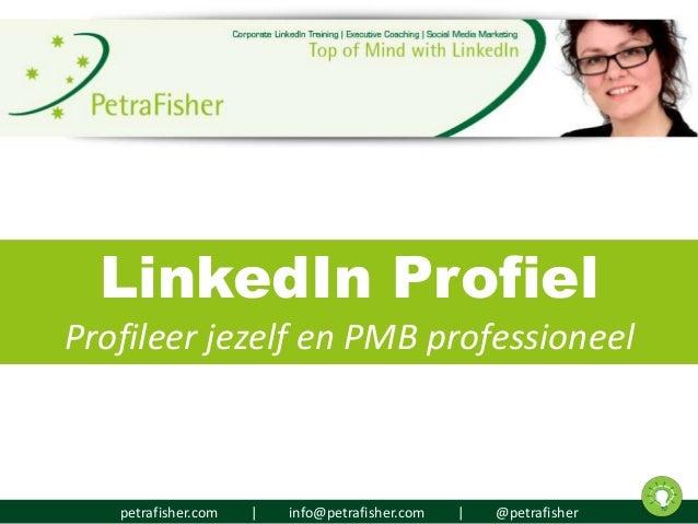 petrafisher.com | info@petrafisher.com | @petrafisher LinkedIn Profiel Profileer jezelf en PMB professioneel