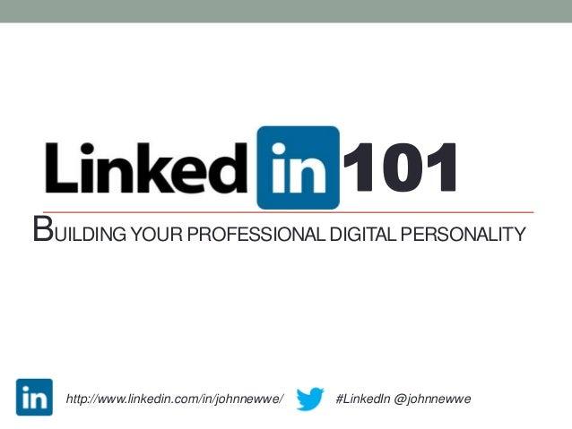 101BUILDING YOUR PROFESSIONAL DIGITAL PERSONALITY   http://www.linkedin.com/in/johnnewwe/ |   #LinkedIn @johnnewwe