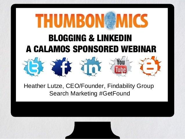 BLOGGING & LINKEDIN A CALAMOS SPONSORED WEBINAR Heather Lutze, CEO/Founder, Findability Group Search Marketing #GetFound