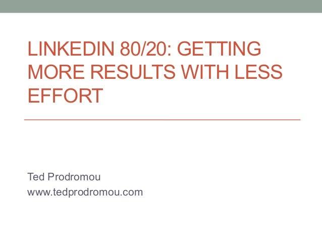 LINKEDIN 80/20: GETTING MORE RESULTS WITH LESS EFFORT  Ted Prodromou www.tedprodromou.com