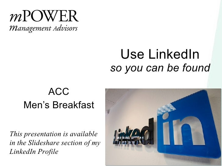 Use LinkedIn so you can be found ACC Men's Breakfast This presentation is available in the Slideshare section of my Linked...