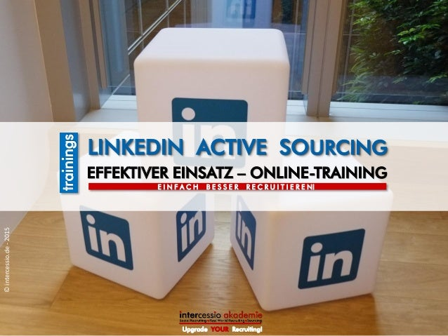 EFFEKTIVER EINSATZ – ONLINE-TRAINING LINKEDIN ACTIVE SOURCING trainings Upgrade YOUR Recruiting! ©intercessio.de-2015 E I ...