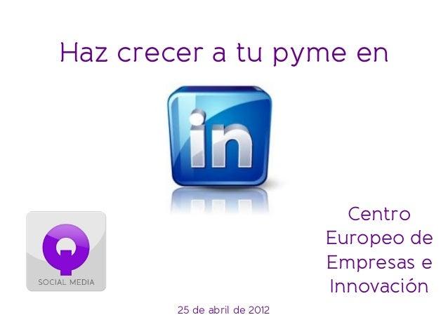 Centro Europeo de Empresas e Innovación 25 de abril de 2012 Haz crecer a tu pyme en