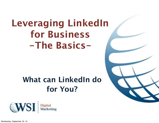 Leveraging LinkedIn for Business -The Basics- What can LinkedIn do for You? Wednesday, September 18, 13