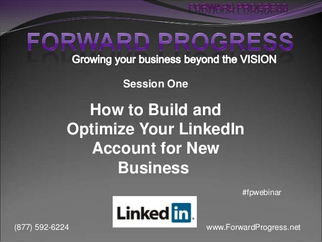 www.ForwardProgress.net(877) 592-6224 Session One How to Build and Optimize Your LinkedIn Account for New Business #fpwebi...