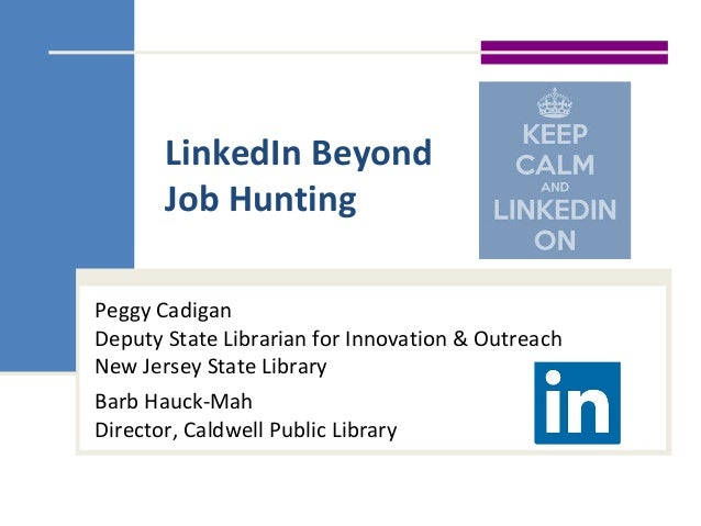 LinkedIn Beyond Job Hunting Peggy Cadigan Deputy State Librarian for Innovation & Outreach New Jersey State Library Barb H...