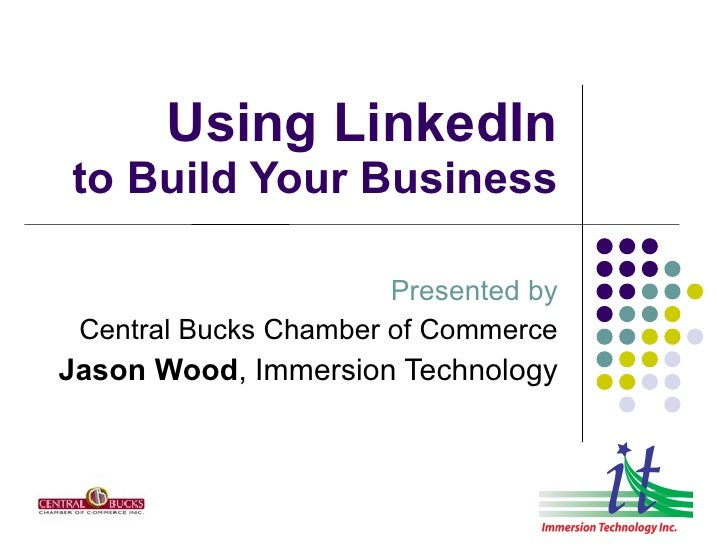 Using LinkedIn to Build Your Business                         Presented by  Central Bucks Chamber of Commerce Jason Wood, ...