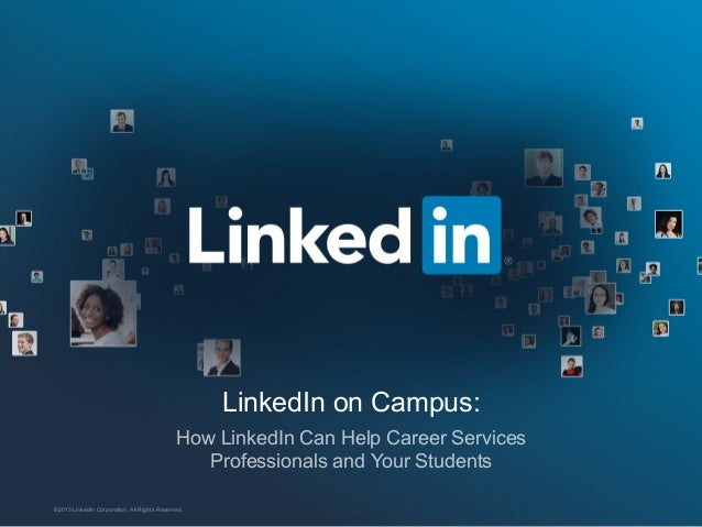 LinkedIn on Campus: How LinkedIn Can Help Career Services Professionals and Your Students ©2013 LinkedIn Corporation. All ...