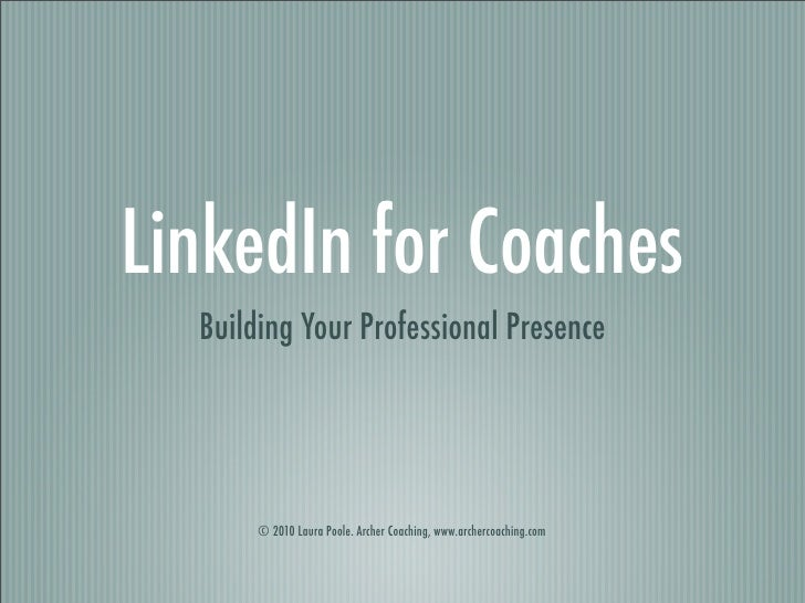 LinkedIn for Coaches  Building Your Professional Presence       © 2010 Laura Poole. Archer Coaching, www.archercoaching.com