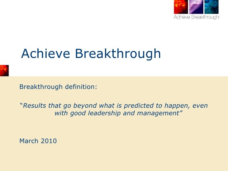 "Achieve Breakthrough <ul><li>Breakthrough definition: </li></ul><ul><li>"" Results that go beyond what is predicted to happ..."
