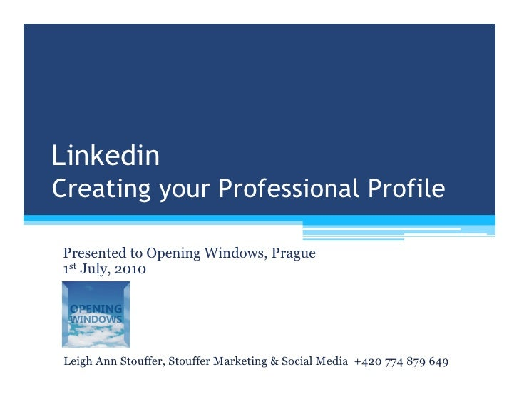 Linkedin Creating your Professional Profile  Presented to Opening Windows, Prague 1st July, 2010      Leigh Ann Stouffer, ...