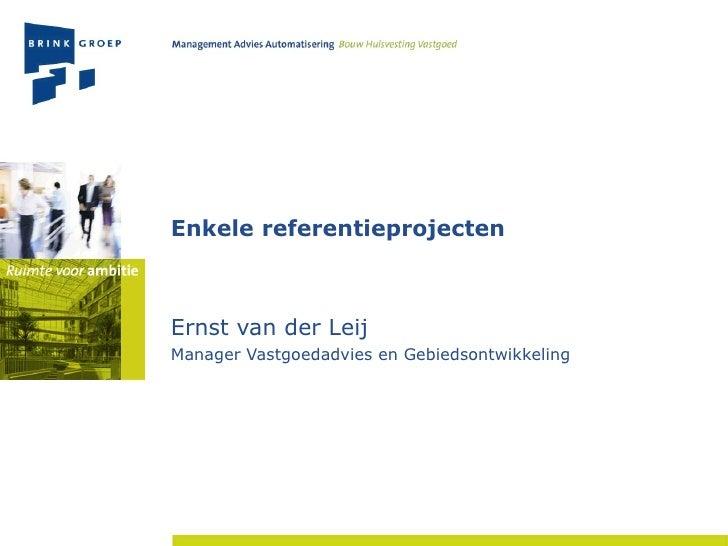 Enkele referentieprojecten Ernst van der Leij Manager Vastgoedadvies en Gebiedsontwikkeling