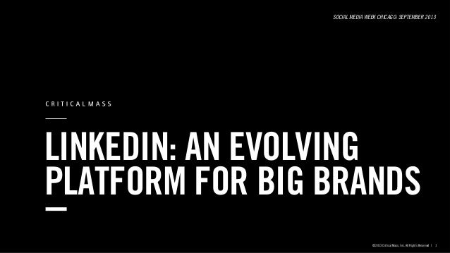 LINKEDIN: AN EVOLVING PLATFORM FOR BIG BRANDS SOCIAL MEDIA WEEK CHICAGO: SEPTEMBER 2013 ©2013 Critical Mass, Inc. All Righ...