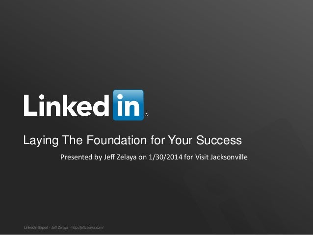 Laying The Foundation for Your Success Presented by Jeff Zelaya on 1/30/2014 for Visit Jacksonville  LinkedIn Expert - Jef...
