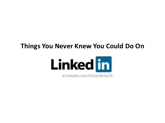Things You Never Knew You Could Do On            in.linkedin.com/in/senthilss74