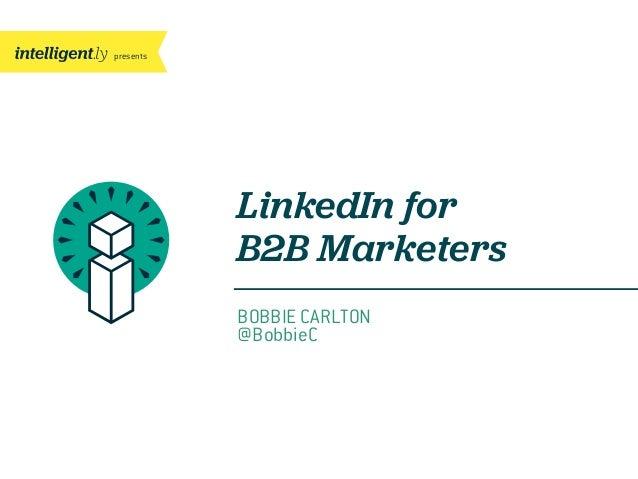 presentsLinkedIn forB2B MarketersBOBBIE CARLTON@BobbieC