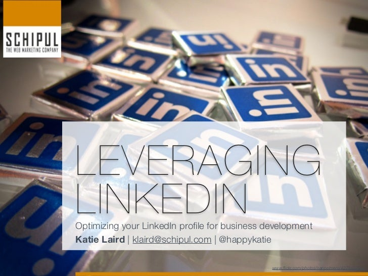 LEVERAGINGLINKEDINOptimizing your LinkedIn profile for business developmentKatie Laird   klaird@schipul.com   @happykatie ...
