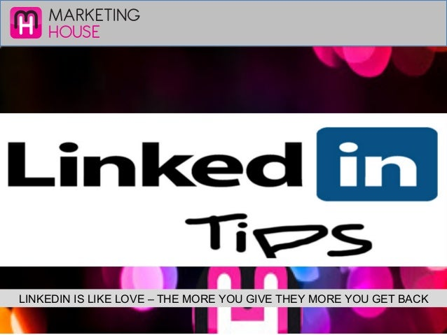 MARKETING HOUSE LINKEDIN IS LIKE LOVE – THE MORE YOU GIVE THEY MORE YOU GET BACK
