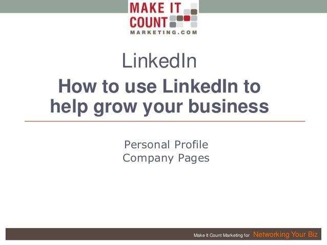 Make It Count Marketing for Networking Your Biz LinkedIn How to use LinkedIn to help grow your business Personal Profile C...
